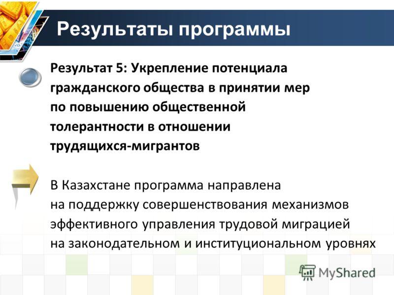 Результат 5: Укрепление потенциала гражданского общества в принятии мер по повышению общественной толерантности в отношении трудящихся-мигрантов В Казахстане программа направлена на поддержку совершенствования механизмов эффективного управления трудо