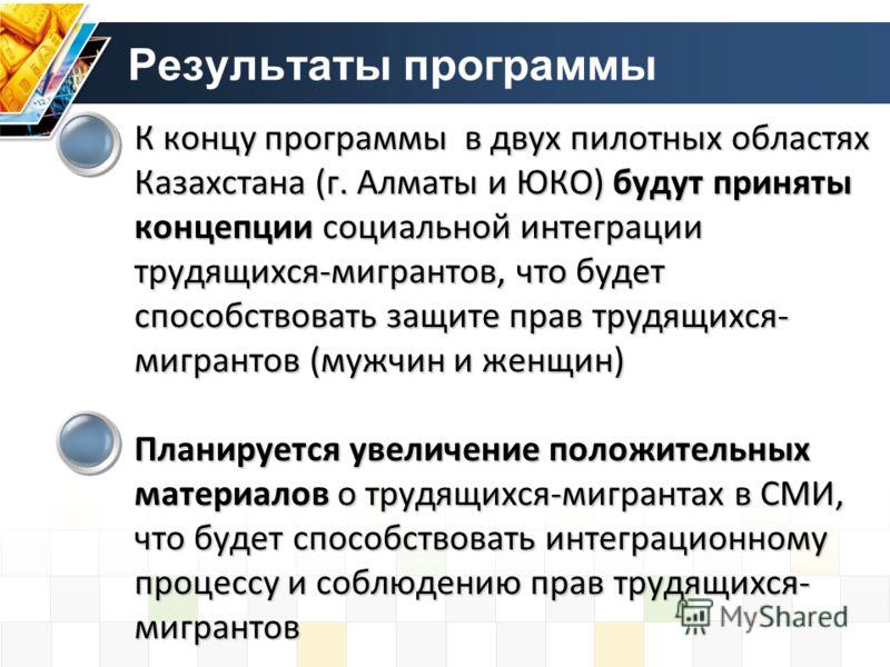 К концу программы в двух пилотных областях Казахстана (г. Алматы и ЮКО) будут приняты концепции социальной интеграции трудящихся-мигрантов, что будет способствовать защите прав трудящихся- мигрантов (мужчин и женщин) Планируется увеличение положитель
