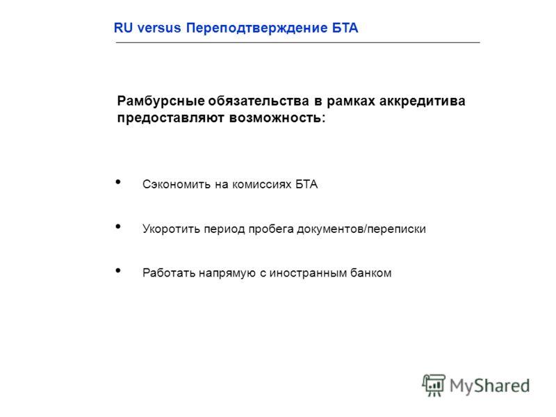 Сэкономить на комиссиях БТА Укоротить период пробега документов/переписки Работать напрямую с иностранным банком Рамбурсные обязательства в рамках аккредитива предоставляют возможность: RU versus Переподтверждение БТА