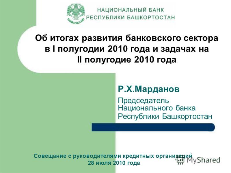 Р.Х.Марданов Председатель Национального банка Республики Башкортостан Об итогах развития банковского сектора в I полугодии 2010 года и задачах на II полугодие 2010 года Совещание с руководителями кредитных организаций 28 июля 2010 года