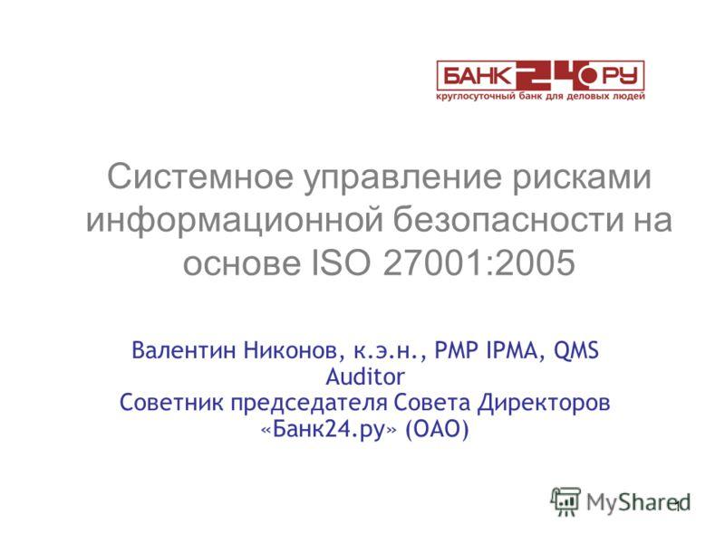 1 Системное управление рисками информационной безопасности на основе ISO 27001:2005 Валентин Никонов, к.э.н., PMP IPMA, QMS Auditor Советник председателя Совета Директоров «Банк24.ру» (ОАО)