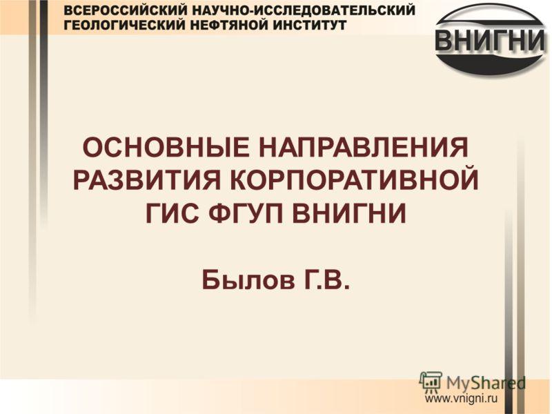 ОСНОВНЫЕ НАПРАВЛЕНИЯ РАЗВИТИЯ КОРПОРАТИВНОЙ ГИС ФГУП ВНИГНИ Былов Г.В.