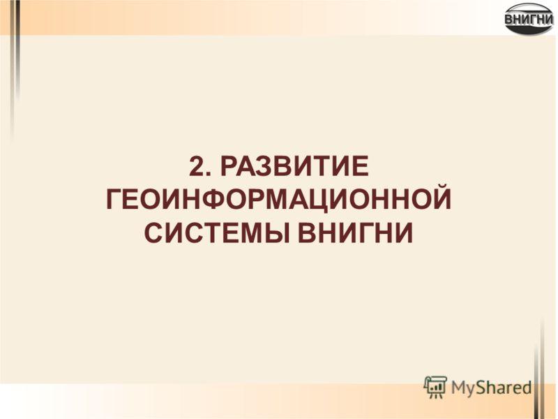 2. РАЗВИТИЕ ГЕОИНФОРМАЦИОННОЙ СИСТЕМЫ ВНИГНИ