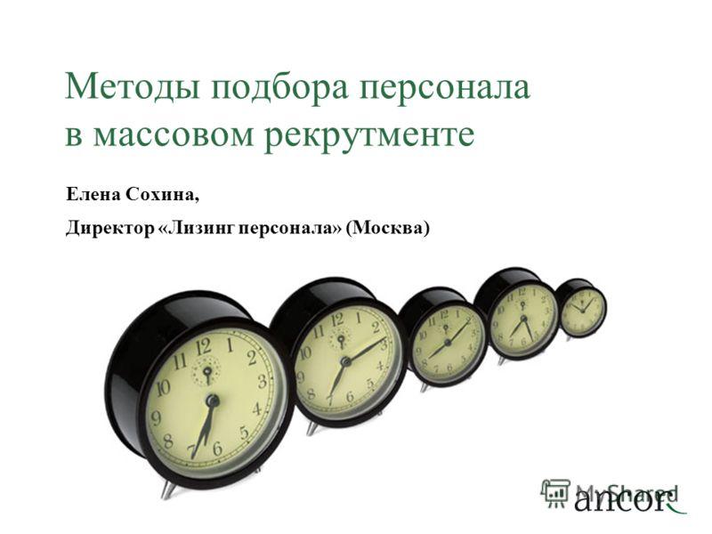 Методы подбора персонала в массовом рекрутменте Елена Сохина, Директор «Лизинг персонала» (Москва)
