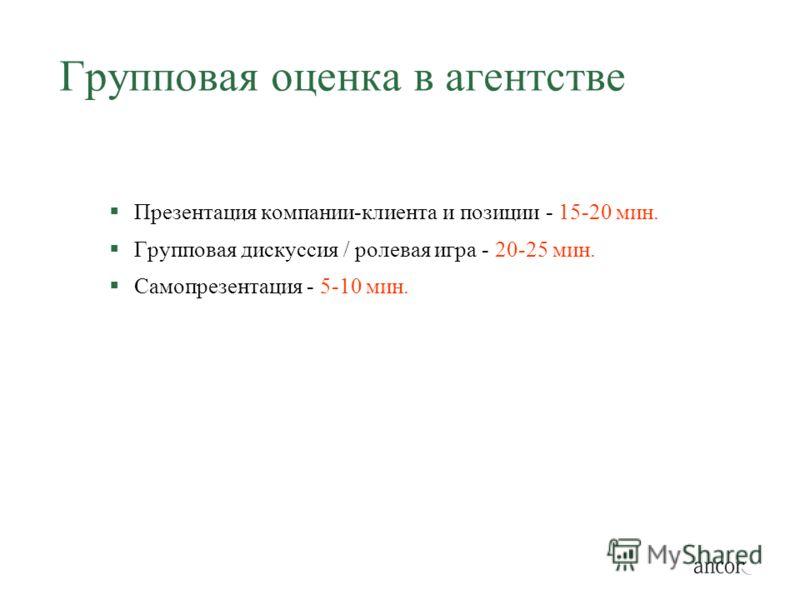 Групповая оценка в агентстве Презентация компании-клиента и позиции - 15-20 мин. Групповая дискуссия / ролевая игра - 20-25 мин. Самопрезентация - 5-10 мин.