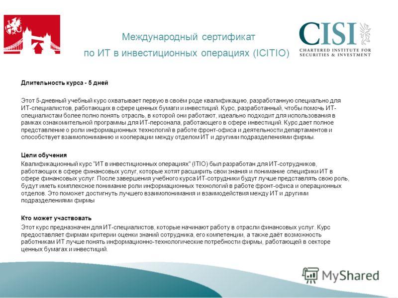Международный сертификат по ИТ в инвестиционных операциях (ICITIO) Длительность курса - 5 дней Этот 5-дневный учебный курс охватывает первую в своём роде квалификацию, разработанную специально для ИТ-специалистов, работающих в сфере ценных бумаги и и