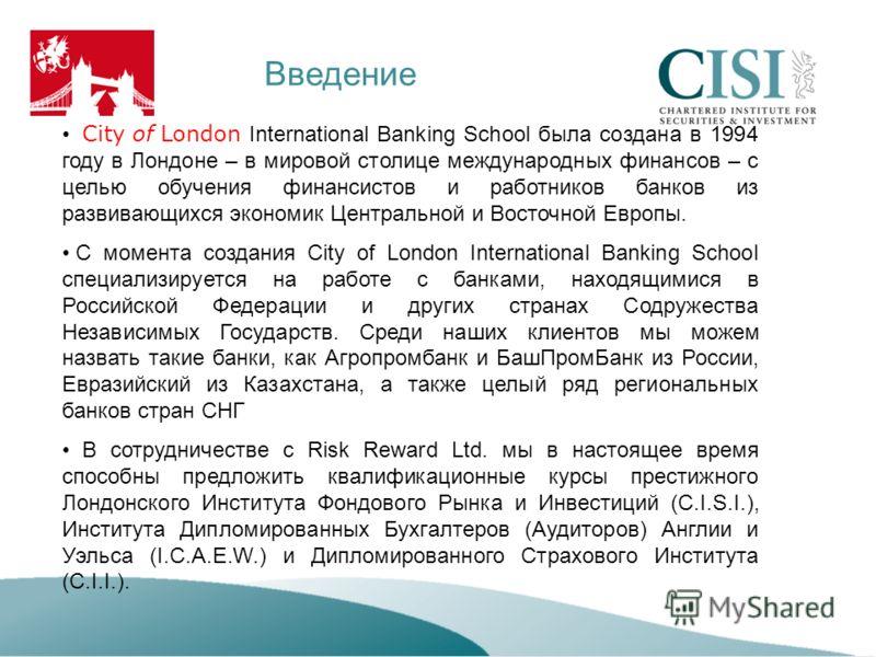 Введение City of London International Banking School была создана в 1994 году в Лондоне – в мировой столице международных финансов – с целью обучения финансистов и работников банков из развивающихся экономик Центральной и Восточной Европы. С момента