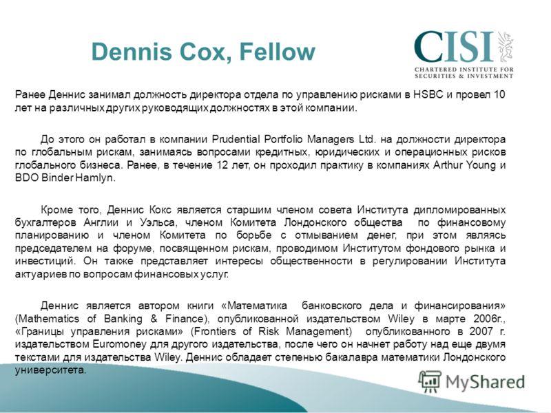 Dennis Cox, Fellow Ранее Деннис занимал должность директора отдела по управлению рисками в HSBC и провел 10 лет на различных других руководящих должностях в этой компании. До этого он работал в компании Prudential Portfolio Managers Ltd. на должности