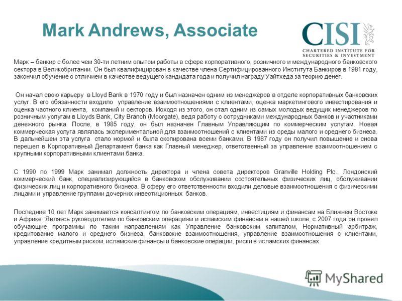 Mark Andrews, Associate Марк – банкир с более чем 30-ти летним опытом работы в сфере корпоративного, розничного и международного банковского сектора в Великобритании. Он был квалифицирован в качестве члена Сертифицированного Института Банкиров в 1981