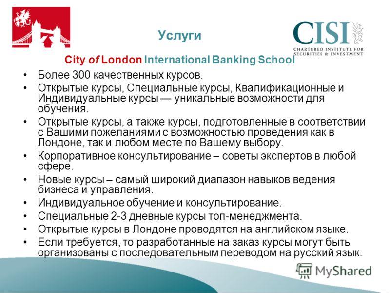 Услуги City of London International Banking School Более 300 качественных курсов. Открытые курсы, Специальные курсы, Квалификационные и Индивидуальные курсы уникальные возможности для обучения. Открытые курсы, а также курсы, подготовленные в соответс
