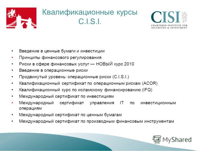 Квалификационные курсы C.I.S.I. Введение в ценные бумаги и инвестиции Принципы финансового регулирования Риски в сфере финансовых услуг НОВЫЙ курс 2010 Введение в операционные риски Продвинутый уровень: операционные риски (C.I.S.I.) Квалификационный
