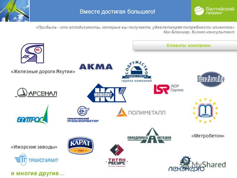 «Железные дороги Якутии» «Метробетон» «Ижорские заводы» и многие другие… Вместе достигая большего! Клиенты компании «Прибыль - это аплодисменты, которые вы получаете, удовлетворяя потребности клиентов» Кен Бланшар, бизнес-консультант
