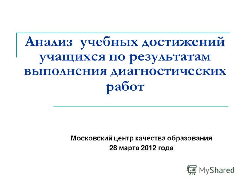 Анализ учебных достижений учащихся по результатам выполнения диагностических работ Московский центр качества образования 28 марта 2012 года