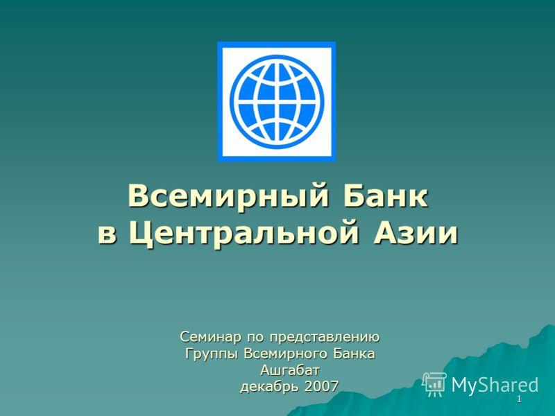 1 Всемирный Банк в Центральной Азии Семинар по представлению Группы Всемирного Банка Ашгабат Ашгабат декабрь 2007 декабрь 2007