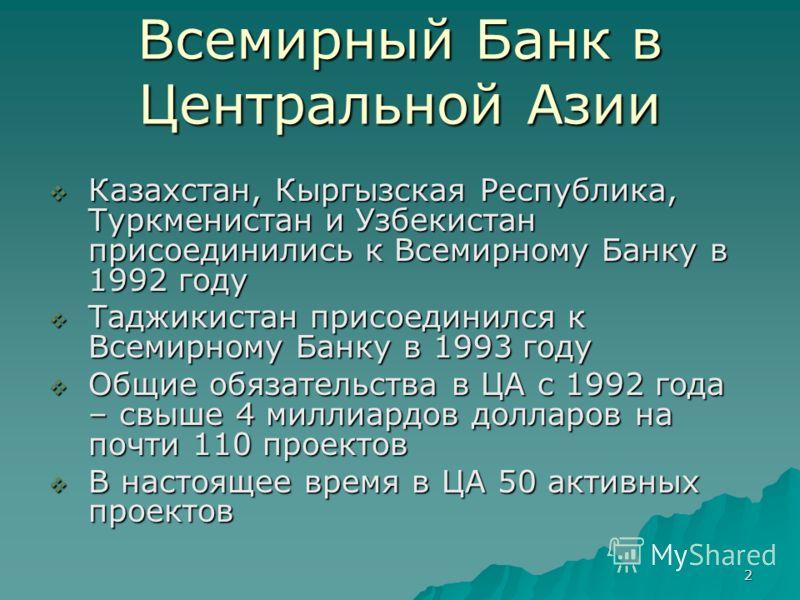 2 Всемирный Банк в Центральной Азии Казахстан, Кыргызская Республика, Туркменистан и Узбекистан присоединились к Всемирному Банку в 1992 году Казахстан, Кыргызская Республика, Туркменистан и Узбекистан присоединились к Всемирному Банку в 1992 году Та