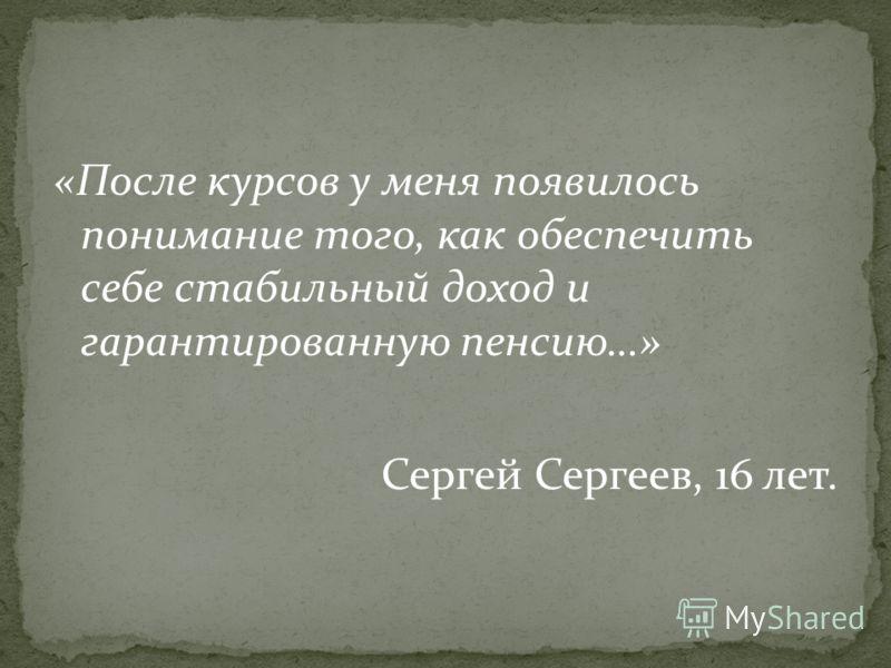 «После курсов у меня появилось понимание того, как обеспечить себе стабильный доход и гарантированную пенсию…» Сергей Сергеев, 16 лет.