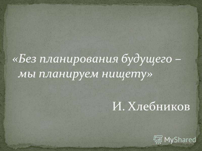 «Без планирования будущего – мы планируем нищету» И. Хлебников