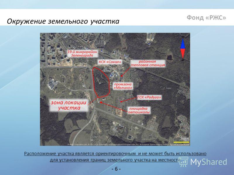 Окружение земельного участка Расположение участка является ориентировочным и не может быть использовано для установления границ земельного участка на местности - 6 - Фонд «РЖС»