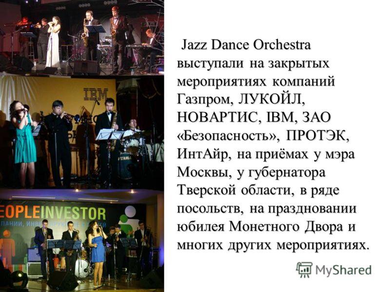 Jazz Dance Orchestra выступали на закрытых мероприятиях компаний Газпром, ЛУКОЙЛ, НОВАРТИС, IBM, ЗАО «Безопасность», ПРОТЭК, ИнтАйр, на приёмах у мэра Москвы, у губернатора Тверской области, в ряде посольств, на праздновании юбилея Монетного Двора и