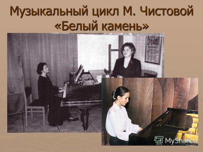 Музыкальный цикл М. Чистовой «Белый камень»