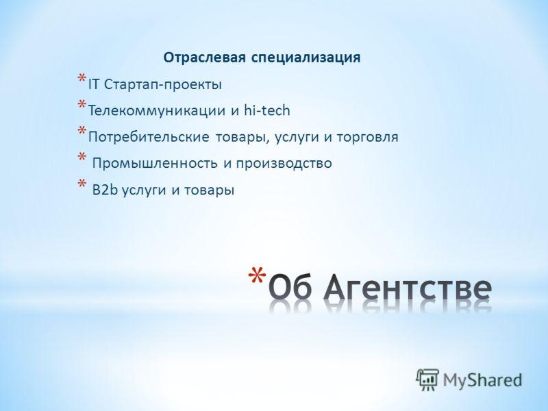 Отраслевая специализация * IT Стартап-проекты * Телекоммуникации и hi-tech * Потребительские товары, услуги и торговля * Промышленность и производство * B2b услуги и товары