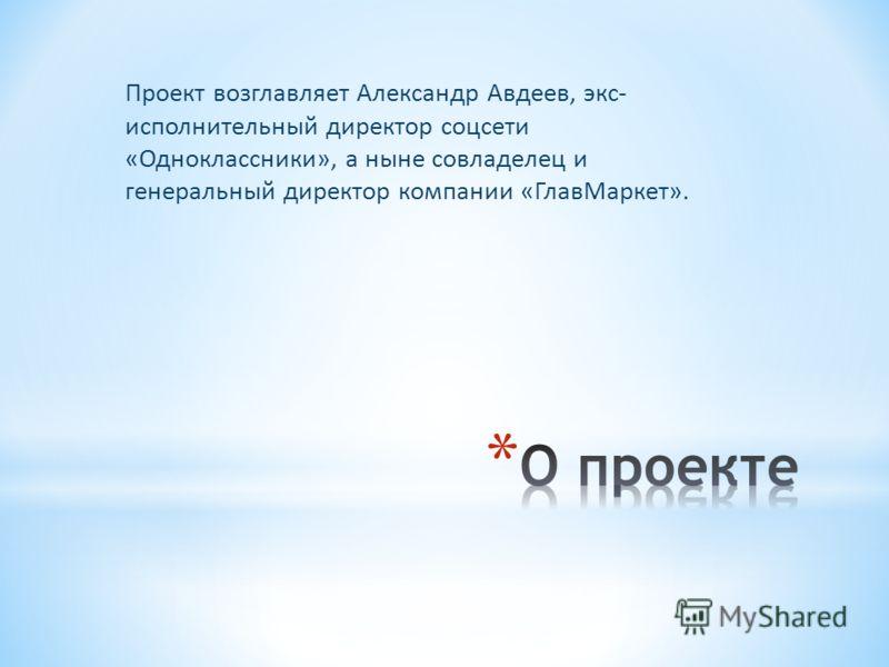 Проект возглавляет Александр Авдеев, экс- исполнительный директор соцсети «Одноклассники», а ныне совладелец и генеральный директор компании «ГлавМаркет».