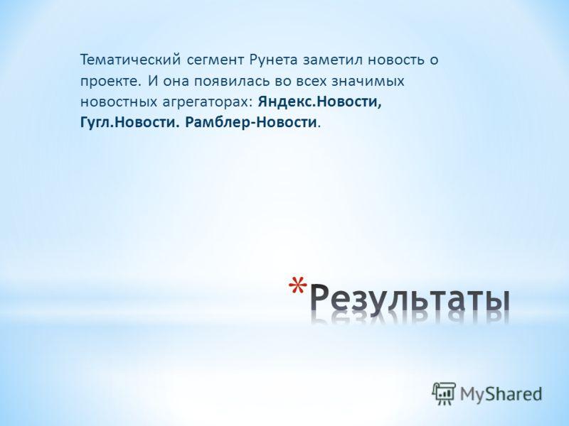 Тематический сегмент Рунета заметил новость о проекте. И она появилась во всех значимых новостных агрегаторах: Яндекс.Новости, Гугл.Новости. Рамблер-Новости.