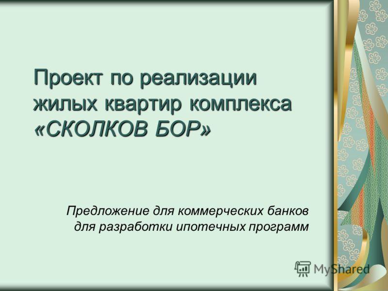 Проект по реализации жилых квартир комплекса «СКОЛКОВ БОР» Предложение для коммерческих банков для разработки ипотечных программ