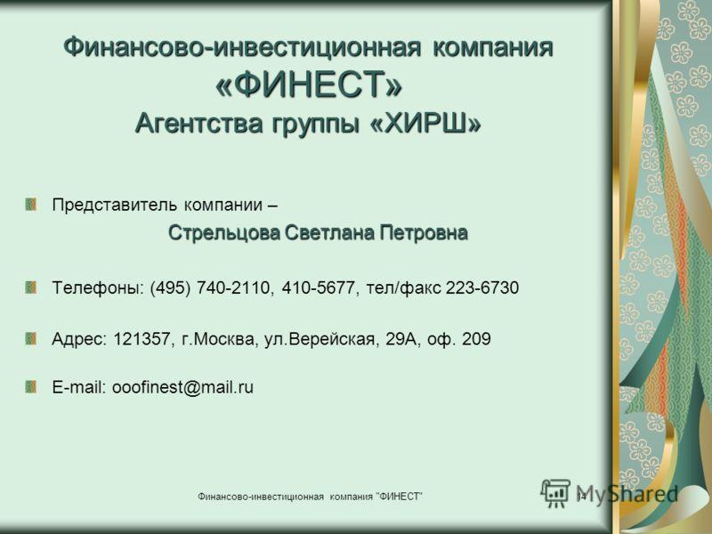 Финансово-инвестиционная компания «ФИНЕСТ» Агентства группы «ХИРШ» Представитель компании – Стрельцова Светлана Петровна Телефоны: (495) 740-2110, 410-5677, тел/факс 223-6730 Адрес: 121357, г.Москва, ул.Верейская, 29А, оф. 209 Е-mail: ooofinest@mail.