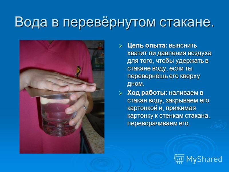 Вода в перевёрнутом стакане. Цель опыта: выяснить хватит ли давления воздуха для того, чтобы удержать в стакане воду, если ты перевернёшь его кверху дном. Цель опыта: выяснить хватит ли давления воздуха для того, чтобы удержать в стакане воду, если т
