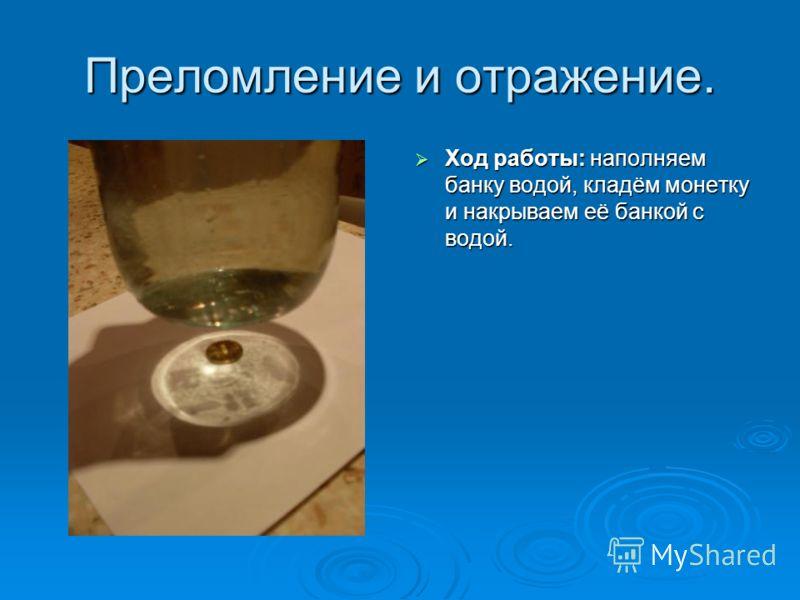 Преломление и отражение. Ход работы: наполняем банку водой, кладём монетку и накрываем её банкой с водой. Ход работы: наполняем банку водой, кладём монетку и накрываем её банкой с водой.