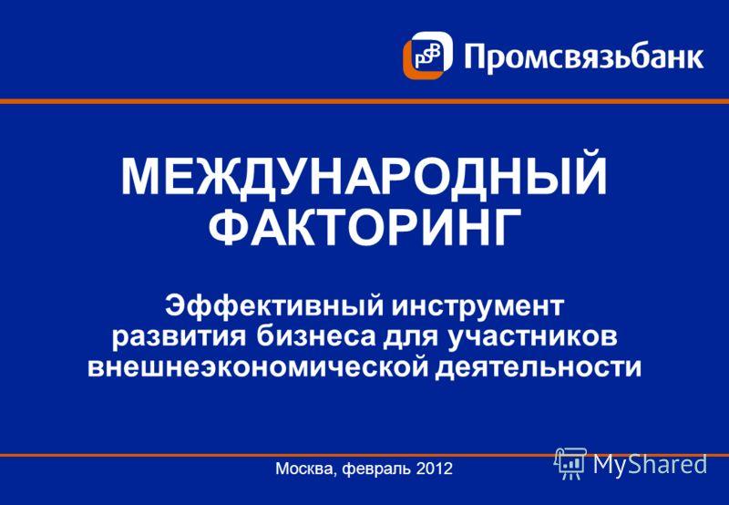 МЕЖДУНАРОДНЫЙ ФАКТОРИНГ Эффективный инструмент развития бизнеса для участников внешнеэкономической деятельности Москва, февраль 2012