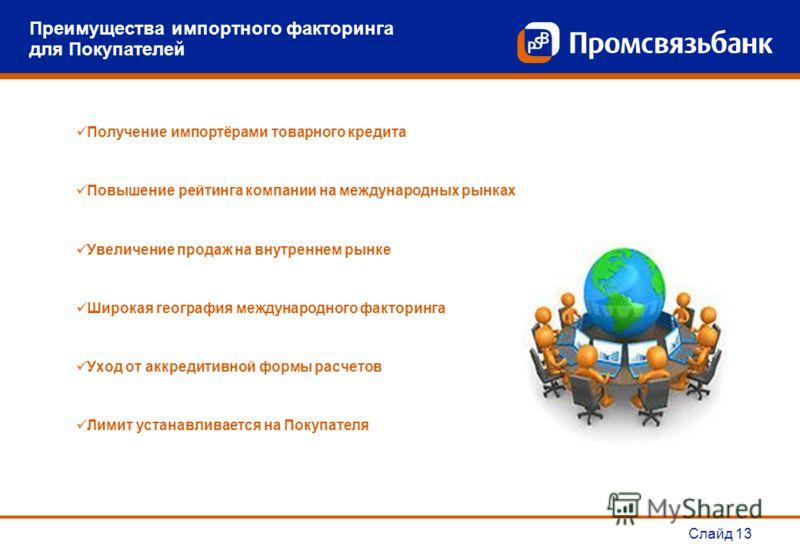 Слайд 13 Преимущества импортного факторинга для Покупателей Получение импортёрами товарного кредита Повышение рейтинга компании на международных рынках Увеличение продаж на внутреннем рынке Широкая география международного факторинга Уход от аккредит
