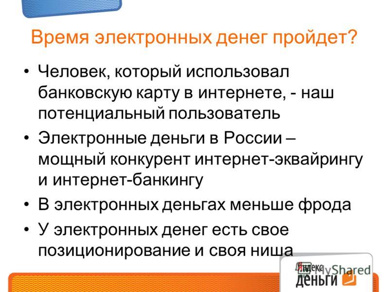 Время электронных денег пройдет? Человек, который использовал банковскую карту в интернете, - наш потенциальный пользователь Электронные деньги в России – мощный конкурент интернет-эквайрингу и интернет-банкингу В электронных деньгах меньше фрода У э