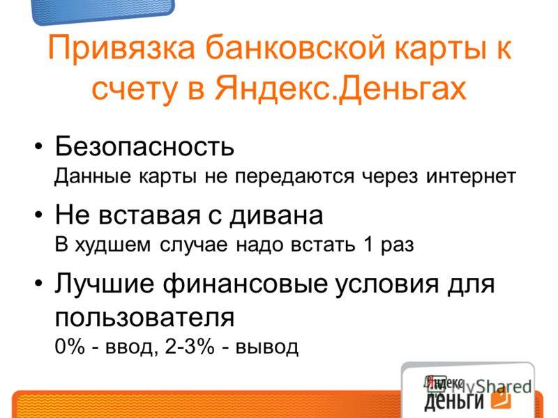 Привязка банковской карты к счету в Яндекс.Деньгах Безопасность Данные карты не передаются через интернет Не вставая с дивана В худшем случае надо встать 1 раз Лучшие финансовые условия для пользователя 0% - ввод, 2-3% - вывод