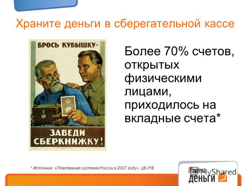 Храните деньги в сберегательной кассе Более 70% счетов, открытых физическими лицами, приходилось на вкладные счета* * Источник: «Платежная система России в 2007 году», ЦБ РФ