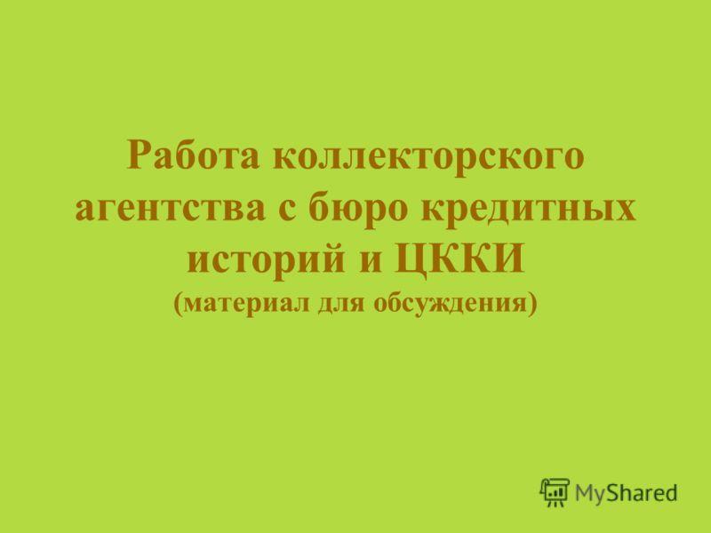 Работа коллекторского агентства с бюро кредитных историй и ЦККИ (материал для обсуждения)