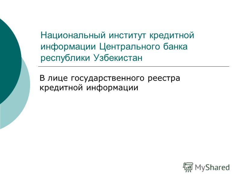 Национальный институт кредитной информации Центрального банка республики Узбекистан В лице государственного реестра кредитной информации