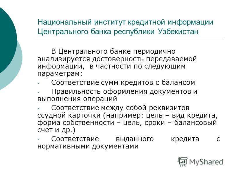 Национальный институт кредитной информации Центрального банка республики Узбекистан В Центрального банке периодично анализируется достоверность передаваемой информации, в частности по следующим параметрам: - Соответствие сумм кредитов с балансом - Пр
