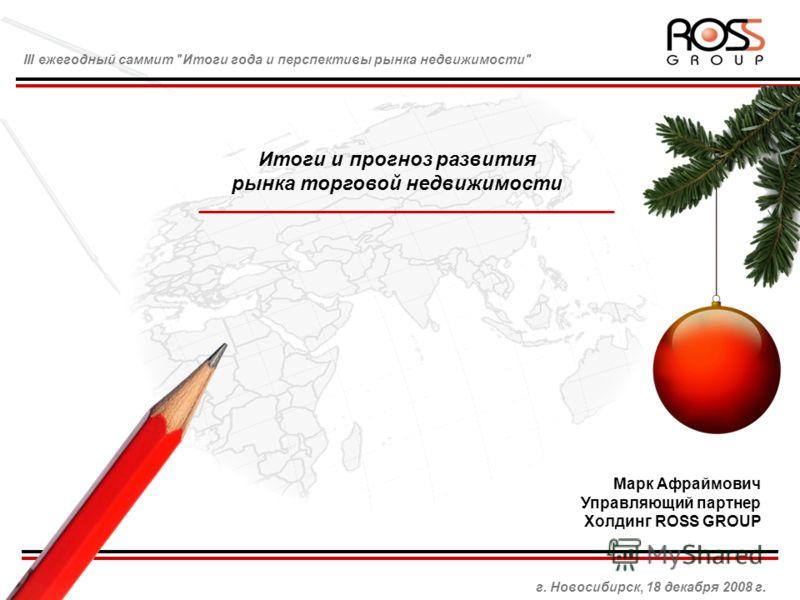 III ежегодный саммит Итоги года и перспективы рынка недвижимости г. Новосибирск, 18 декабря 2008 г. Марк Афраймович Управляющий партнер Холдинг ROSS GROUP Итоги и прогноз развития рынка торговой недвижимости