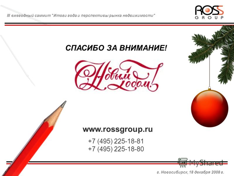 СПАСИБО ЗА ВНИМАНИЕ! www.rossgroup.ru +7 (495) 225-18-81 +7 (495) 225-18-80 г. Новосибирск, 18 декабря 2008 г. III ежегодный саммит Итоги года и перспективы рынка недвижимости