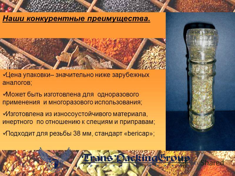Цена упаковки– значительно ниже зарубежных аналогов; Может быть изготовлена для одноразового применения и многоразового использования; Изготовлена из износоустойчивого материала, инертного по отношению к специям и приправам; Подходит для резьбы 38 мм