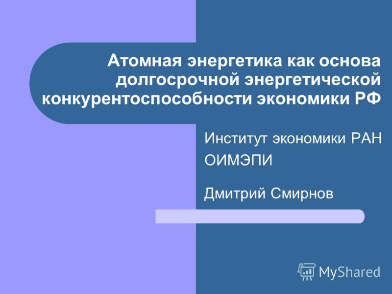 Атомная энергетика как основа долгосрочной энергетической конкурентоспособности экономики РФ Институт экономики РАН ОИМЭПИ Дмитрий Смирнов