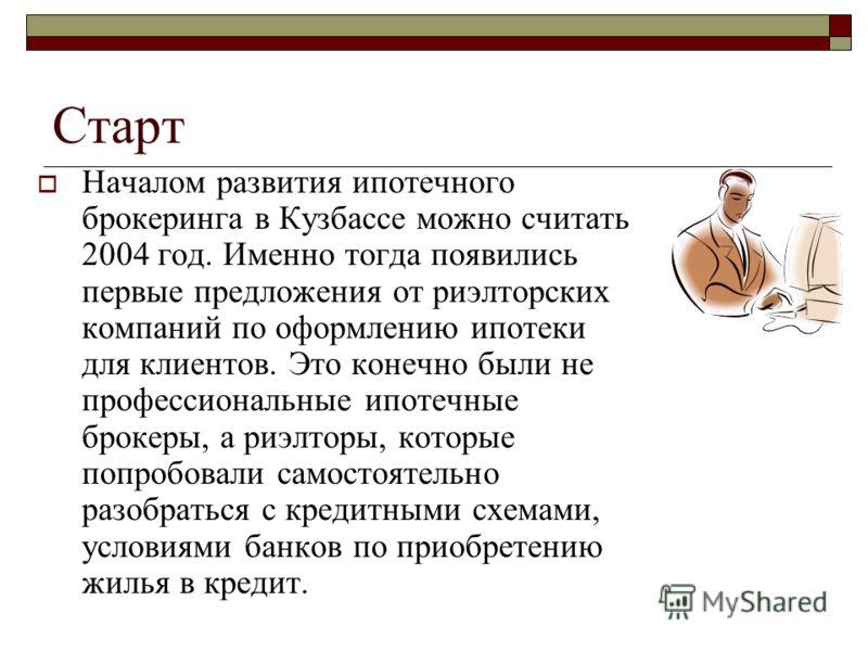 Старт Началом развития ипотечного брокеринга в Кузбассе можно считать 2004 год. Именно тогда появились первые предложения от риэлторских компаний по оформлению ипотеки для клиентов. Это конечно были не профессиональные ипотечные брокеры, а риэлторы,