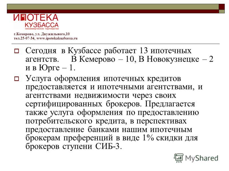 Сегодня в Кузбассе работает 13 ипотечных агентств. В Кемерово – 10, В Новокузнецке – 2 и в Юрге – 1. Услуга оформления ипотечных кредитов предоставляется и ипотечными агентствами, и агентствами недвижимости через своих сертифицированных брокеров. Пре