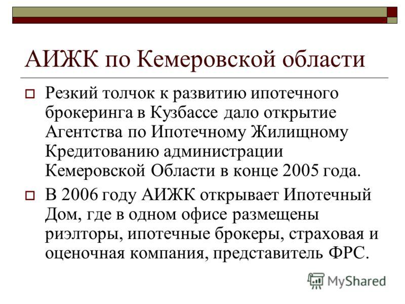 АИЖК по Кемеровской области Резкий толчок к развитию ипотечного брокеринга в Кузбассе дало открытие Агентства по Ипотечному Жилищному Кредитованию администрации Кемеровской Области в конце 2005 года. В 2006 году АИЖК открывает Ипотечный Дом, где в од