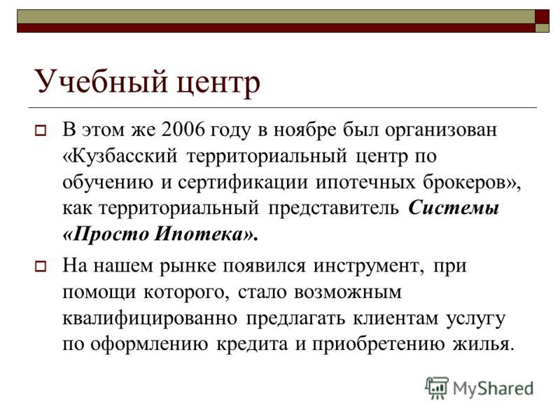 Учебный центр В этом же 2006 году в ноябре был организован «Кузбасский территориальный центр по обучению и сертификации ипотечных брокеров», как территориальный представитель Системы «Просто Ипотека». На нашем рынке появился инструмент, при помощи ко