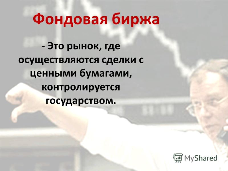Фондовая биржа - Это рынок, где осуществляются сделки с ценными бумагами, контролируется государством.