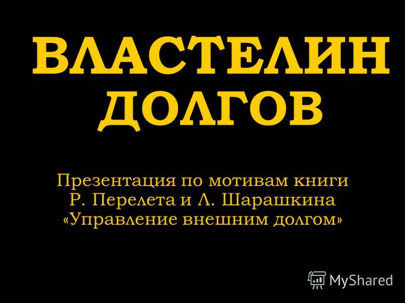 ВЛАСТЕЛИН ДОЛГОВ Презентация по мотивам книги Р. Перелета и Л. Шарашкина «Управление внешним долгом»