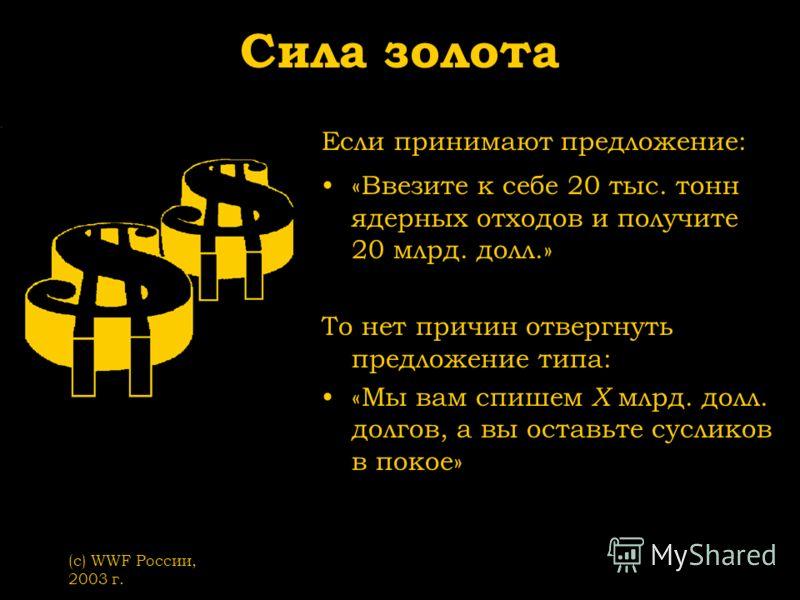 (с) WWF России, 2003 г. Сила золота Если принимают предложение: «Ввезите к себе 20 тыс. тонн ядерных отходов и получите 20 млрд. долл.» То нет причин отвергнуть предложение типа: «Мы вам спишем Х млрд. долл. долгов, а вы оставьте сусликов в покое»